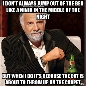 Dos Equis Guy gives advice - I don't always jump out of the bed like a Ninja in the middle of the night But when I do it's because the cat is about to throw up on the carpet