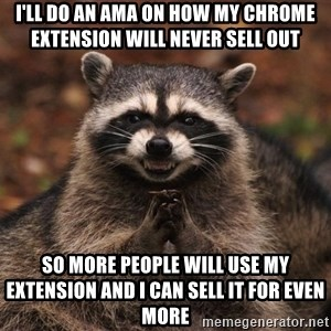 racoon - I'll do an ama on how my chrome extension will never sell out so more people will use my extension and I can sell it for even more