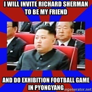 kim jong un - I will invite Richard Sherman to be my friend and do exhibition football game in Pyongyang