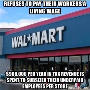 Walmart pay - Refuses to pay their workers a living wage $900,000 per year in tax revenue is spent to subsized their underpaid employees per Store