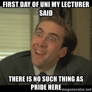 Nick Cage - first day of uni my lecturer sAID THERE IS NO SUCH THING AS PRIDE HERE