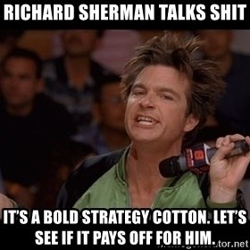 Bold Move Cotton - Richard Sherman talks shit It's a bold strategy Cotton. Let's see if it pays off for him.