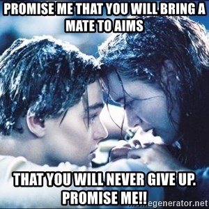titanic1 - Promise me that you will bring a mate to aims that you will never give up. Promise me!!