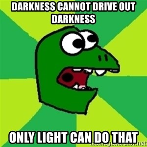 Dinosaur Meme - darkness cannot drive out darkness only light can do that