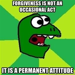 Dinosaur Meme - Forgiveness is not an occasional act It is a permanent attitude