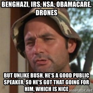 Carl Spackler - Benghazi, IRS, NSA, Obamacare, Drones But unlike bush, he's a good public speaker, So he's got that going for him, which is nice