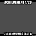 Achievement Unlocked - Achievement 1/20 Zdenerwować East'a