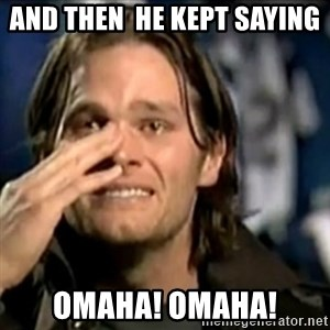crying tom brady - and then  he kept saying  Omaha! Omaha!