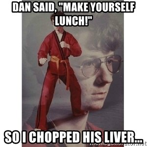 "Karate Kid - Dan saId, ""make yourself lunch!"" So I Chopped his liver..."