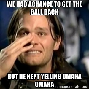 crying tom brady - we had achance to get the ball back but he kept yelling omaha omaha