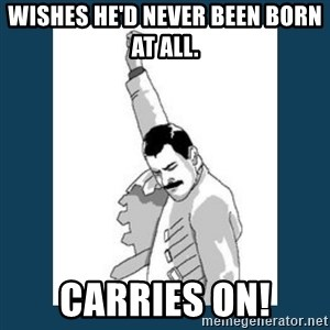 Freddy Mercury - Wishes He'd Never been born at all. carries on!