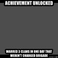 Achievement Unlocked - ACHIEVEMENT UNLOCKED WARRED 3 CLANS IN ONE DAY THAT WEREN'T CHARGED BRIGADE