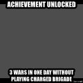 Achievement Unlocked - ACHIEVEMENT UNLOCKED 3 WARS IN ONE DAY WITHOUT PLAYING CHARGED BRIGADE