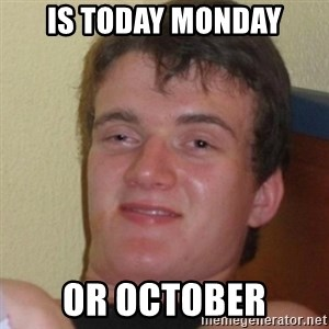 Stoner Stanley - is today monday or october