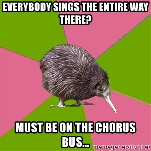 Choir Kiwi - Everybody sings the entire way there? Must be on the Chorus bus...