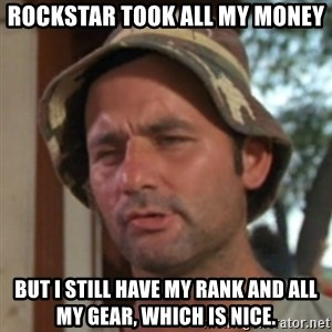 Carl Spackler - rockstar took all my money but i still have my rank and all my gear, which is nice.