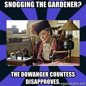 Maggie Smith being a boss - Snogging the gardener? THe Dowanger countess disapproves.