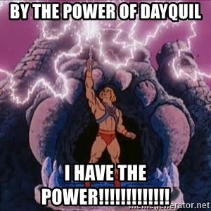 He-man-gray - By the power of dAYquil i have the power!!!!!!!!!!!!!