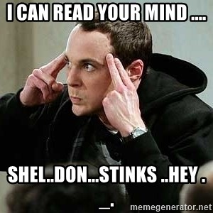 sheldon12345 - I CAN READ YOUR MIND .... SHEL..DON...STINKS ..HEY ._.