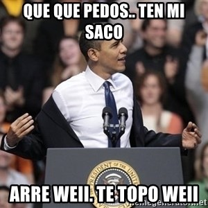 obama come at me bro - Que Que pedos.. ten mi saco arre weii. te topo weii