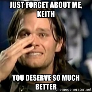 crying tom brady - Just forget about me, Keith You deserve so much better