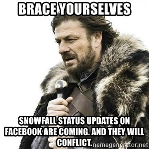 Brace Yourself Winter is Coming. - brace yourselves snowfall status updates on facebook are coming. and they will conflict.