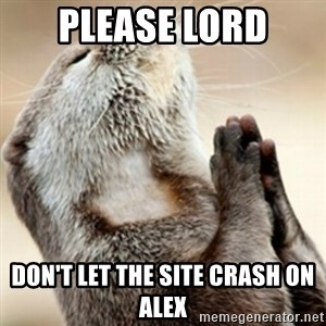 Praying Otter - PLEASE LORD DON'T LET THE SITE CRASH ON ALEX