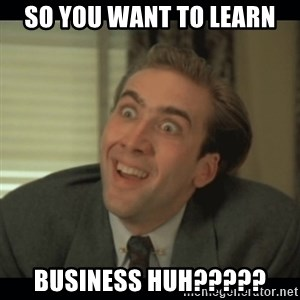 Nick Cage - SO YOU WANT TO LEARN BUSINESS HUH?????
