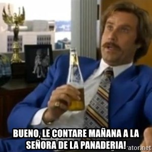 That escalated quickly-Ron Burgundy -  bueno, le contare mañana a la señora de la panaderia!