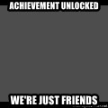 Achievement Unlocked - Achievement unlocked we're just friends