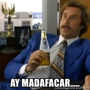 That escalated quickly-Ron Burgundy -  Ay madafacar.....