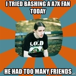 Sad metalhead - I TRIED BASHING A A7X FAN TODAY HE HAD TOO MANY FRIENDS