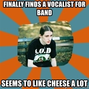 Sad metalhead - FINALLY FINDS A VOCALIST FOR BAND SEEMS TO LIKE CHEESE A LOT