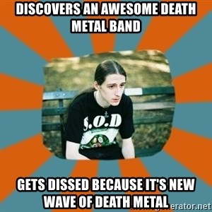 Sad metalhead - DISCOVERS AN AWESOME DEATH METAL BAND GETS DISSED BECAUSE IT'S NEW WAVE OF DEATH METAL