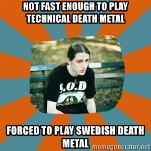 Sad metalhead - NOT FAST ENOUGH TO PLAY TECHNICAL DEATH METAL FORCED TO PLAY SWEDISH DEATH METAL