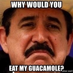 mexicanotriste - Why would you eat my Guacamole?