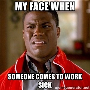 Kevin hart too - My face when someone comes to work sick