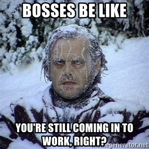 Frozen Jack - bosses be like you're still coming in to work, right?