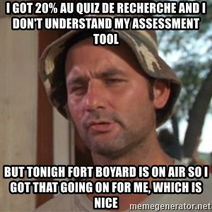 So I got that going on for me, which is nice - I GOT 20% AU QUIZ DE RECHERCHE AND I DON'T UNDERSTAND MY ASSESSMENT TOOL BUT TONIGH FORT BOYARD IS ON AIR So I got that going on for me, which is nice