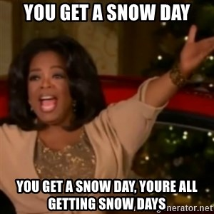 The Giving Oprah - YOU GET A SNOW DAY YOU GET A SNOW DAY, YOURE ALL GETTING SNOW DAYS