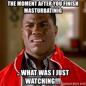 Kevin hart too - the moment after you finish masturbatinig .. what was i just watching!!!