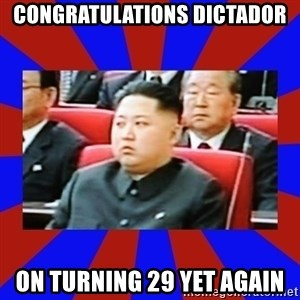 kim jong un - congratulations dictador On turning 29 yet again