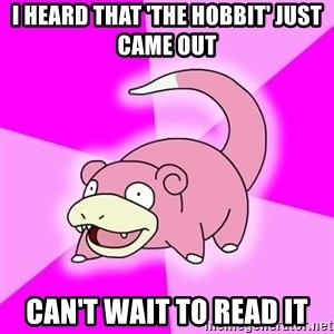 Slowpoke - I Heard that 'the hobbit' just came out can't wait to read it