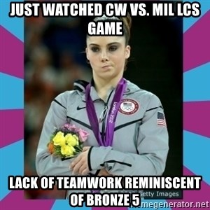 Makayla Maroney  - Just watched CW vs. Mil lcs game Lack of teamwork reminiscent of bronze 5