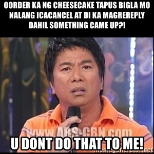 Willie Revillame U dont do that to me Prince22 - oorder ka ng cheesecake tapus bigla mo nalang icacancel at di ka magrereply dahil something came up?! U dont do that to me!