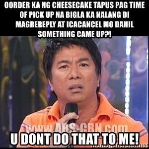 Willie Revillame U dont do that to me Prince22 - oorder ka ng cheesecake tapus pag time of pick up na bigla ka nalang di magrereply at icacancel mo dahil something came up?! u dont do that to me!