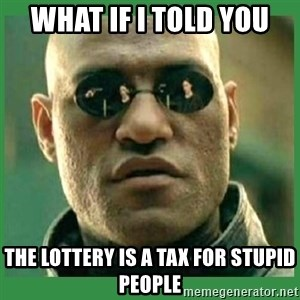 Matrix Morpheus - what if i told you the lottery is a tax for stupid people