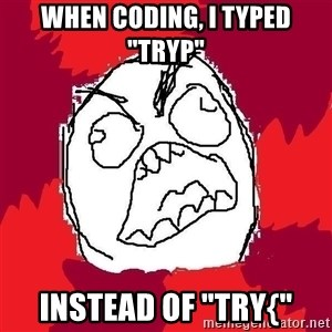 """Rage FU - WHEN CODING, I TYPED """"TRYP"""" INSTEAD OF """"TRY{"""""""