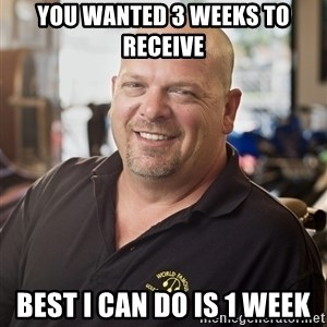 pawn stars hahah - You wanted 3 weeks to receive Best I can do is 1 week