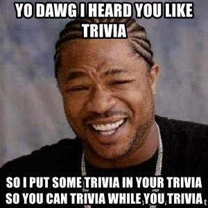 yo dawg nigga - YO DAWG I HEARD YOU LIKE TRIVIA SO I PUT SOME TRIVIA IN YOUR TRIVIA SO YOU CAN TRIVIA WHILE YOU TRIVIA